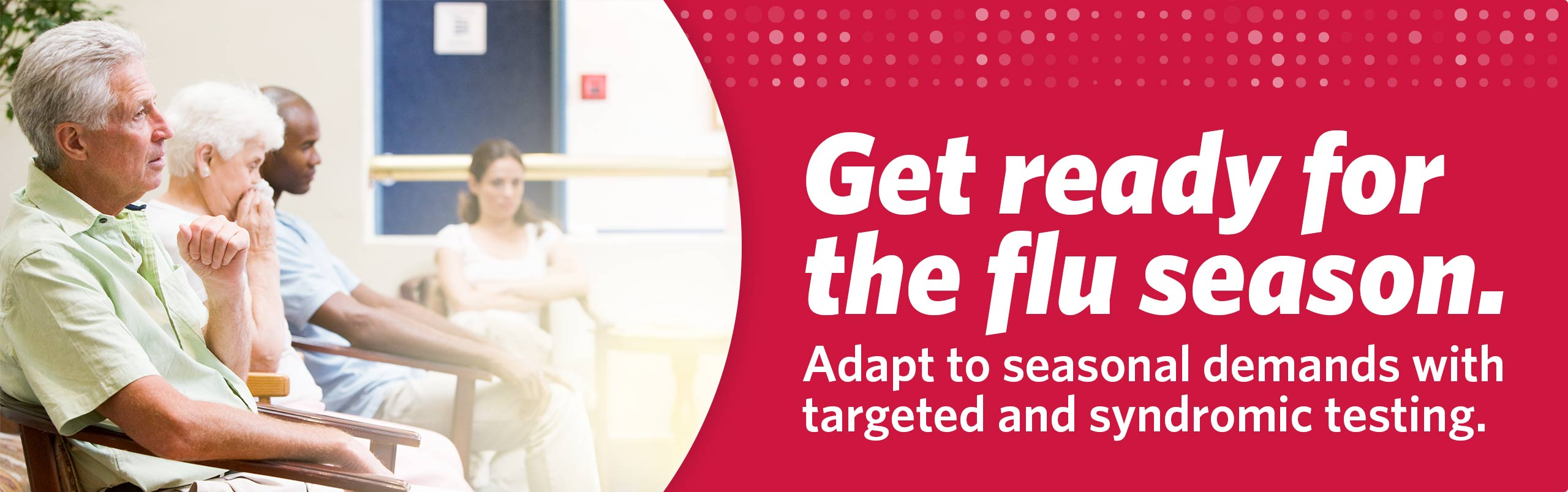 Get ready for the flu season. Adapt to seasonal demands with targeted and syndromic testing.