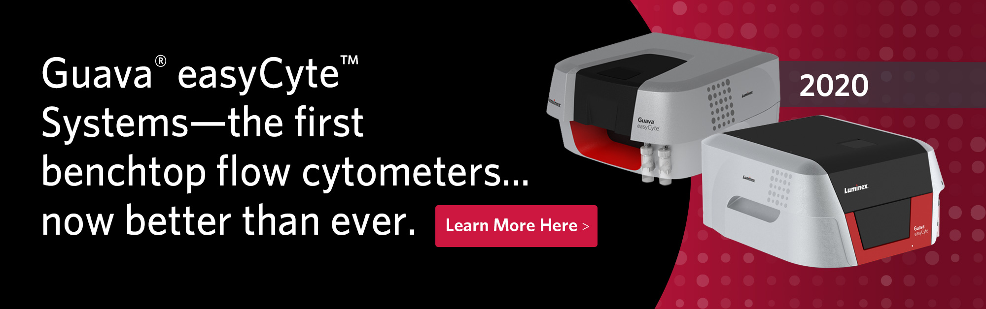 Guava® easyCyte™ Systems–the first benchtop flow cytometers... now better than ever! Learn More