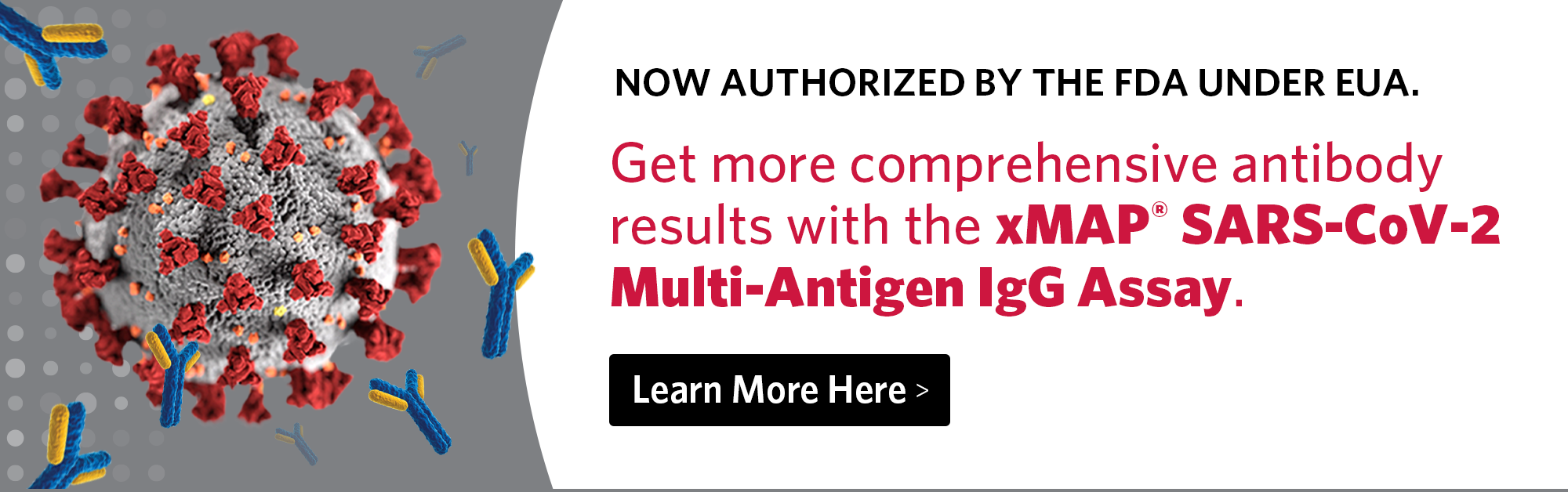 Get more comprehensive antibody results with the xMAP SARS-CoV-2 Multi-Antigen IgG Assay.