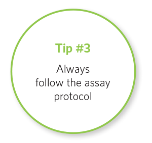 Tip #3 Alway follow the assay protocol