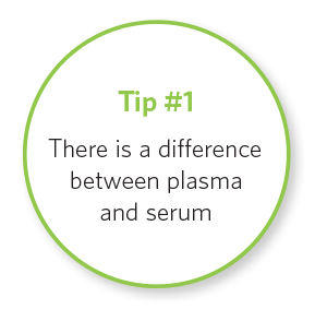 Tip # 1 There is a difference between plasma and serum