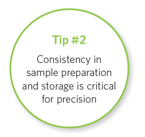 Tip #2 Consistency in sample preparation and storage is critical for precision